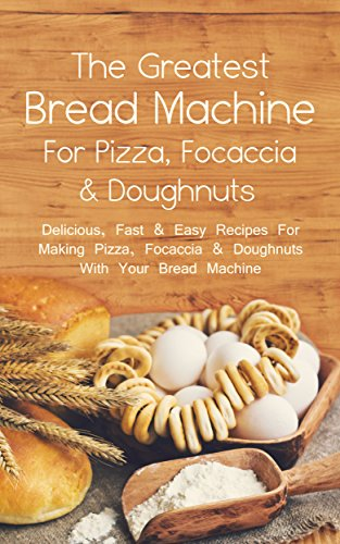 The Greatest Bread Machine For Pizza, Focaccia & Doughnuts: Delicious, Fast & Easy Recipes For Making Pizza, Focaccia & Doughnuts With Your Bread Machine (English Edition)