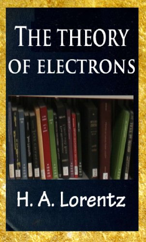 The theory of electrons and its applications to the phenomena of light and radiant heat (TOC) (English Edition)