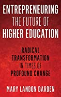 Entrepreneuring the Future of Higher Education: Radical Transformation in Times of Profound Change