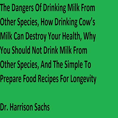 The Dangers of Drinking Milk from Other Species, How Drinking Cow's Milk Can Destroy Your Health, Why You Should Not Drink Milk from Other Species, and the Simple to Prepare Food Recipes for Longevity Titelbild