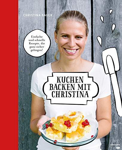 Kuchen backen mit Christina: Einfache und schnelle Rezepte, die ganz sicher gelingen!