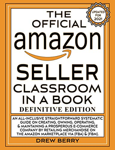 The Official Amazon Seller Classroom In A Book: Definitive Edition: An Exclusive FBA Guide To Mastering The Art Of Retailing Products On Amazon!