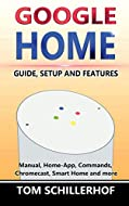 Google Home: Guide, Setup and Features: Manual, Home-App, Commands, Chromecast, Smart Home and much ...
