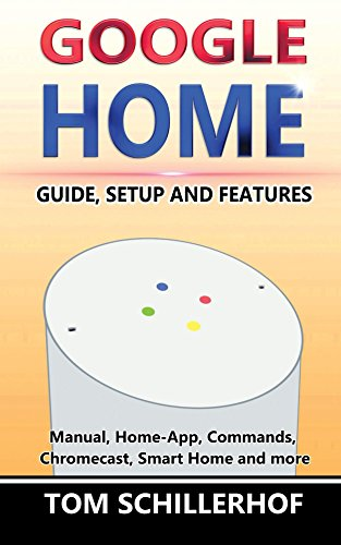 Google Home: Guide, Setup and Features: Manual, Home-App, Commands, Chromecast, Smart Home and much more