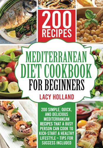Mediterranean Diet Cookbook for Beginners: 200 Simple, Quick, and Delicious Mediterranean Recipes That a Busy Person Can Cook to Kick-Start A Healthy Lifestyle – Tips for Success Included