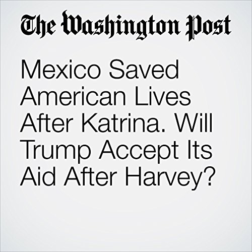 Mexico Saved American Lives After Katrina. Will Trump Accept Its Aid After Harvey? copertina