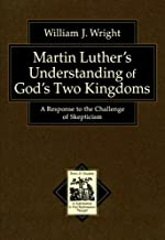 Martin Luther's Understanding of God's Two Kingdoms: A Response to the Challenge of Skepticism (Texts and Studies in Reformation and Post-Reformation Thought)