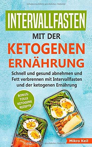 Intervallfasten mit der ketogenen Ernährung: Schnell und gesund abnehmen und Fett verbrennen mit Intervallfasten und der ketogenen Ernährung