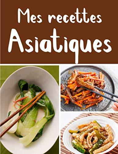 Mes recettes Asiatiques: Cuisinez de délicieux plats Asiatiques   Grand format 155 pages   Avec fiches détaillées pour toutes vos recettes  