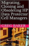 Migrating, Cloning and Obsoleting HP Data Protector Cell Managers (English Edition)