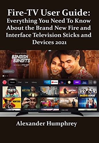 Fire-TV User Guide: Everything You Need To Know About the Brand New Fire and Interface Television Sticks and Devices 2021: New Hidden Tips and Tricks to Master the New Fire-TV 2021 (English Edition)