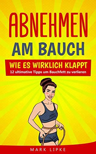 Abnehmen am Bauch: WIE ES WIRKLICH KLAPPT -12 ultimative Tipps um Bauchfett zu verlieren (G.L. Fett verbrennen am Bauch)