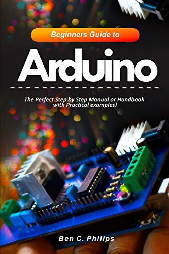 Beginners Guide to Arduino: The Perfect Step by Step Manual or Handbook with Practical examples!