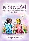 """Süße Geschichten über Achtsamkeit für Kinder: """"Du bist wundervoll!"""" – inspirierendes Kinderbuch (bunt illustriert, Geschenkbuch für Kinder) (Inspirierende Kinderbücher für starke Kinder 3)"""