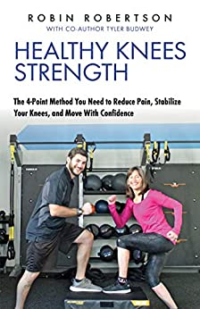 Healthy Knees Strength: The 4-Point Method You Need to Reduce Pain, Stabilize Your Knees, and Move With Confidence by [Robin Robertson, Tyler Budwey]
