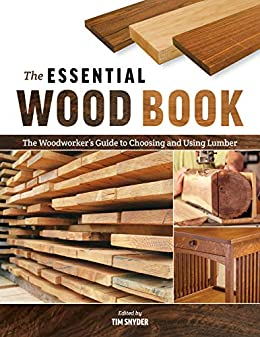 Amazon Com The Essential Wood Book The Woodworker S Guide To Choosing And Using Lumber Ebook Snyder Tim Kindle Store