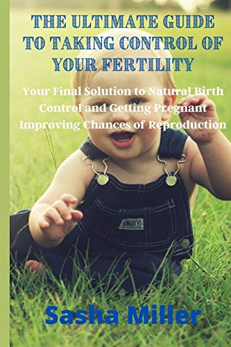 The Ultimate Guide to Taking Control of Your Fertility: Your Final Solution to Natural Birth Control and Getting Pregnant Improving Chances of Reproduction