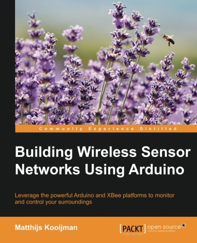 Building Wireless Sensor Networks Using Arduino (Community Experience Distilled)