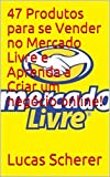 47 Produtos para se Vender no Mercado Livre e Aprenda a Criar um negócio online! (Portuguese Edition)