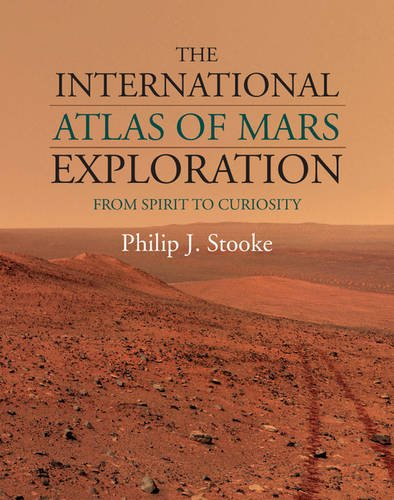 Download The International Atlas of Mars Exploration: Volume 2, 2004 to 2014: From Spirit to Curiosity 1107030935