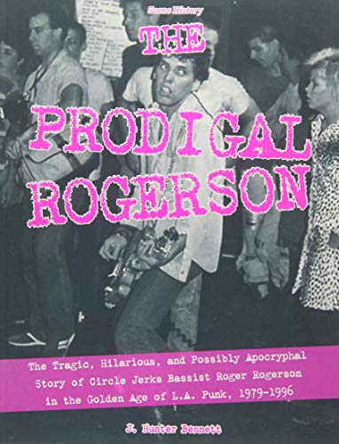 The Prodigal Rogerson: The Tragic, Hilarious, and Possibly Apocryphal Story of Circle Jerks Bassist Roger Rogerson in the Golden Age of LA Punk, 1979-1996 (Scene History, Band 4)
