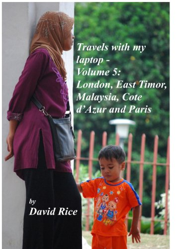 Travels with my laptop - Vol. 5 - London, East Timor, Malaysia, Cote d'Azur and Paris (English Edition)