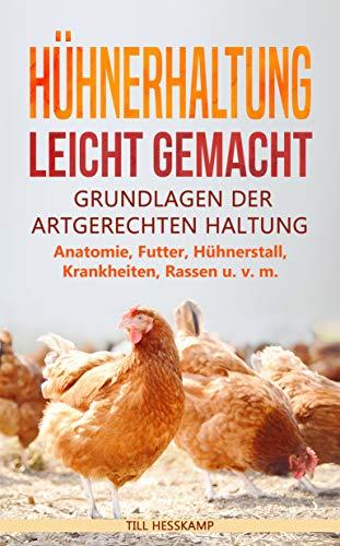Hühnerhaltung leicht gemacht: Grundlagen der artgerechten Haltung - Anatomie, Futter, Hühnerstall, Krankheiten, Rassen u. v. m.