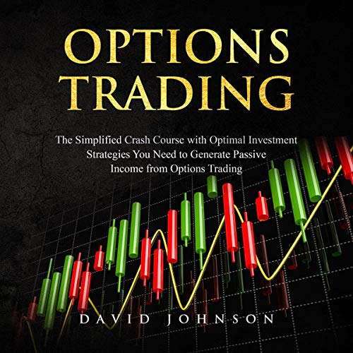 Options Trading: The Simplified Crash Course with Optimal Investment Strategies You Need to Generate Passive Income from Options Trading cover art