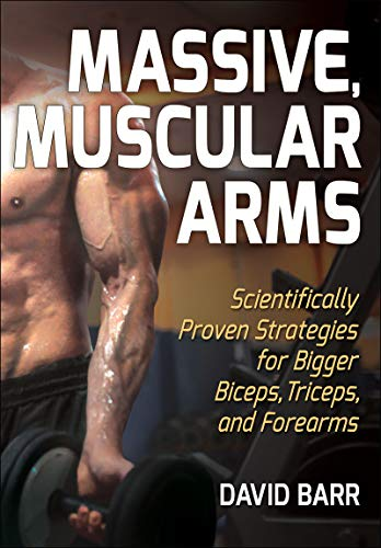 Massive, Muscular Arms: Scientifically Proven Strategies for Bigger Biceps, Triceps, and Forearms