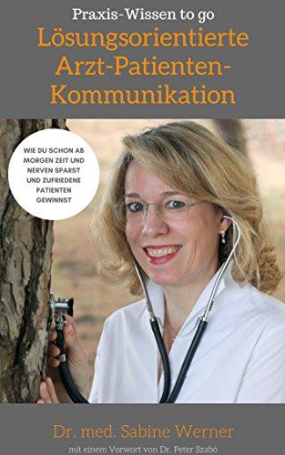 Lösungsorientierte Arzt-Patienten-Kommunikation: Wie Du schon ab morgen Zeit und Nerven sparst und zufriedene Patienten gewinnst (Praxis-Wissen to go 1)