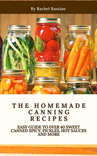 The Homemade Canning Recipes: Easy Guide to 0ver 40 Sweet Canned Spicy, Pickles, Hot sauces and More (English Edition)