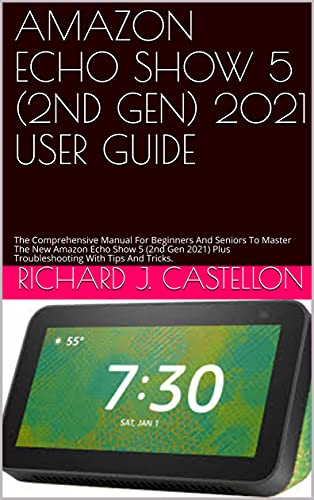 AMAZON ECHO SHOW 5 (2ND GEN) 2021 USER GUIDE: The Comprehensive Manual For Beginners And Seniors To Master The New Amazon Echo Show 5 (2nd Gen 2021) Plus ... With Tips And Tricks. (English Edition)