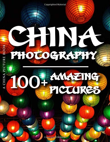 China Picture Book - China Photography: 100+ Amazing Pictures and Photos in this fantastic China Photo Book (China Photo Book and China Picture Book Series)