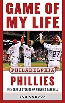 Game of My Life Philadelphia Phillies: Memorable Stories Of Phillies Baseball by [Bob Gordon]