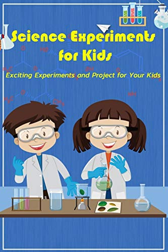 Science Experiments for Kids: Exciting Experiments and Project for Your Kids: Science Experiments for Kids