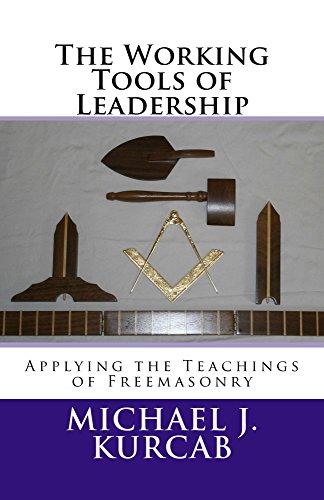 The Working Tools of Leadership: Applying the Teachings of Freemasonry