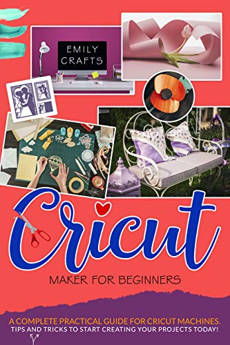 CRICUT MAKER FOR BEGINNERS: A Complete Pratical Guide For Cricut Machines. Tips and Tricks to Start Creating Your Projects Today! (English Edition)