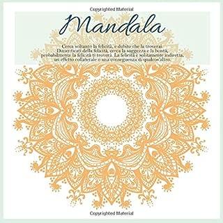 Mandala - Cerca soltanto la felicità, e dubito che la troverai. Dimenticati della felicità, cerca la saggezza e la bontà, probabilmente la felicità ti ... di qualcos'altro (Italian Edition)