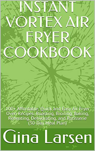 INSTANT VORTEX AIR FRYER COOKBOOK: 100+ Affordable, Quick and Easy Air Fryer Oven Recipes: Roasting, Broiling, Baking, Reheating, Dehydrating, and Rotisserie (30-Day Meal Plan) (English Edition)