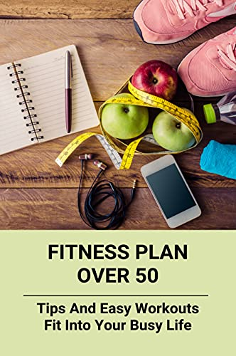 Fitness Plan Over 50: Tips And Easy Workouts Fit Into Your Busy...