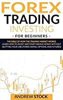 Forex Trading Investing For Beginners: The Bible Of How The Trading Market Works. Learn How To Invest And Start Making Money Without Quitting Your Job. (Forex, Swing, Options, And Futures)