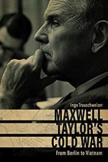 Maxwell Taylor's Cold War: From Berlin to Vietnam (American Warriors Series)
