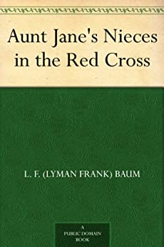 [L. F. (Lyman Frank) Baum]のAunt Jane's Nieces in the Red Cross (English Edition)
