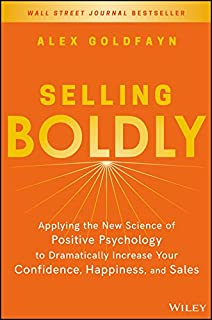 Selling Boldly: Applying the New Science of Positive Psychology to Dramatically Increase Your Confidence, Happiness, and S...