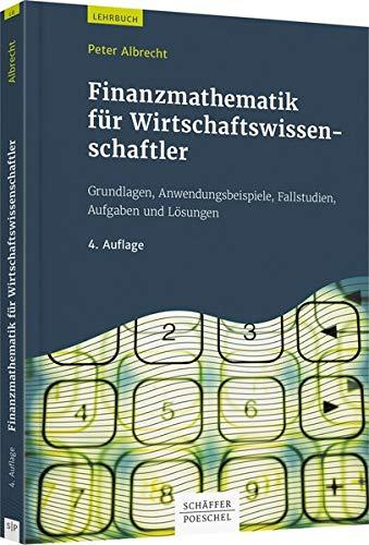 Finanzmathematik für Wirtschaftswissenschaftler: Grundlagen, Anwendungsbeispiele, Fallstudien, Aufgaben und Lösungen