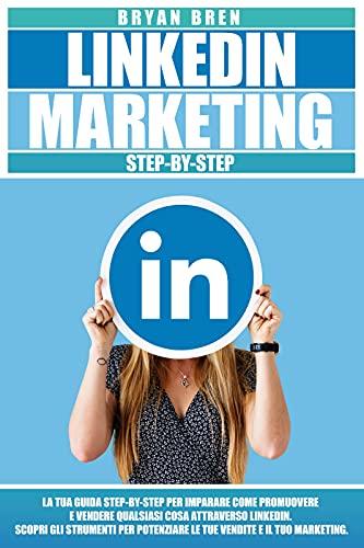 LinkedIn Marketing : La tua guida step-by-step per imparare come promuovere e vendere qualsiasi cosa attraverso LinkedIn. Scopri gli strumenti per potenziare le tue vendite e il tuo marketing.