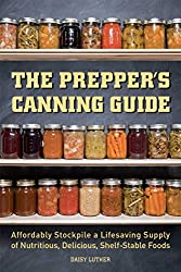 The Prepper Canning Guide: Affordably Stockpile a Lifesaving Supply of Nutritious, Delicious, Shelf-Stable Foods