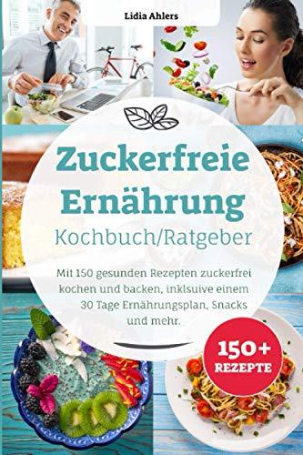 Zuckerfreie Ernährung Kochbuch / Ratgeber: Mit 150 gesunden Rezepten zuckerfrei kochen und backen,...