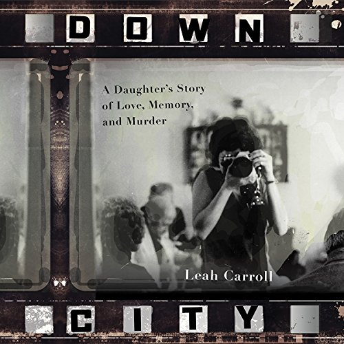 Down City     A Daughter's Story of Love, Memory, and Murder              By:                                                                                                                                 Leah Carroll                               Narrated by:                                                                                                                                 Leah Carroll                      Length: 5 hrs and 2 mins     31 ratings     Overall 4.6