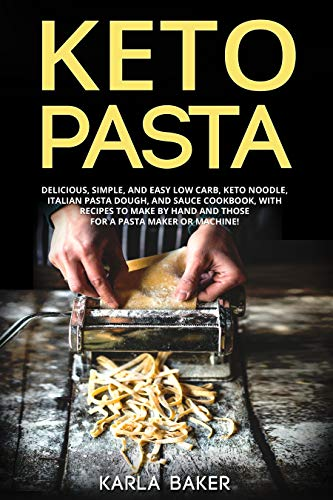 Keto Pasta: Delicious, Simple, and Easy Low Carb, Keto Noodle, Italian Pasta Dough, and Sauce Cookbook. With Recipes To Make By Hand and Those For A Pasta Maker or Machine! (English Edition)
